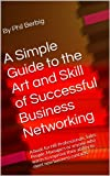 A Simple Guide to the Art and Skill of Successful Business Networking: A book for HR Professionals, Sales People, Managers or anyone who wants to improve ... new business contacts. (English Edition)