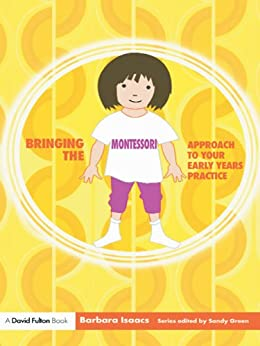 Bringing the Montessori Approach to your Early Years Practice (Bringing ... to your Early Years Practice) by [Isaacs, Barbara]