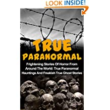True Paranormal: Frightening Stories Of Horror From Around The World: True Paranormal Hauntings And Freakish True Ghost Stories (Bizarre Horror Stories Book 3)