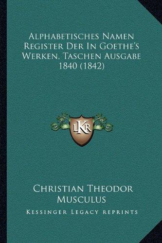 Alphabetisches Namen Register Der in Goethe's Werken, Taschen Ausgabe 1840 (1842)