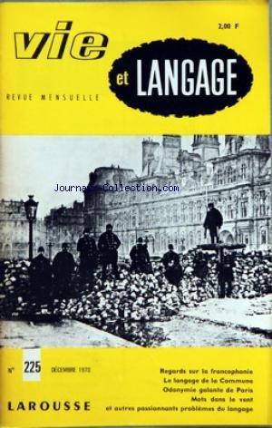 VIE ET LANGAGE [No 225] du 01/12/1970 - SOMMAIRE - REGARDS SUR LA FRANCOPHONIE PAR ALAIN GUILLERMOU - UNE DATE DANS L'ANNEE 1970 - LA CONFERENCE DE NIAMEY - LE FRAN-½AIS LANGUE DES AFFAIRES UNE NOUVELLE ENQUETE DE L'OVF - MONOPOLE LINGUISTIQUE PAR AURELIEN SAUVAGEOT - JEAN POMMIER ET SON SPECTACLE INTERIEUR PAR FRANCOIS MILLEPIERRES - LE LANGAGE DE LA COMMUNE PAR P PAMART - ODONYMIE GALANTE DE PARIS II A L'OMBRE DE SAINT MERRI PAR ANDRE RIGAUD - LE ROI DES ABEILLES PAR C RIVIERE - MOTS CROISES par Collectif