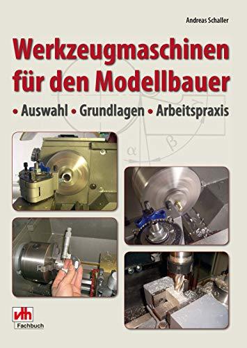 Werkzeugmaschinen für den Modellbauer: Auswahl - Grundlagen - Arbeitspraxis