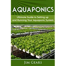 Aquaponics: A Guide To Setting Up Your Aquaponics System, Grow Fish and Vegetables, Aquaculture, Raise fish, Fisheries, Growing Vegetables (English Edition)