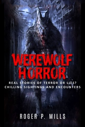 Werewolf Horror: Real Stories Of Terror Or Lies? Chilling Sightings And Encounters: Volume 1 (Unexplained Mysteries)