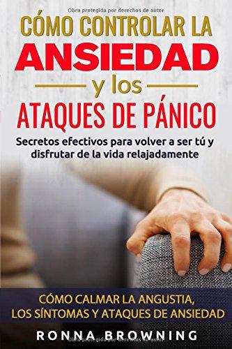 Cómo Controlar la Ansiedad y los Ataques de Pánico: Secretos efectivos para volver a ser tú y disfrutar de la vida relajadamente. Cómo calmar la angustia, los síntomas y los ataques de ansiedad. por Ronna Browning