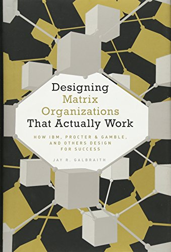 Designing Matrix Organizations That Actually Work: How IBM, Proctor & Gamble and Others Design for Success (Jossey-Bass Business & Management)