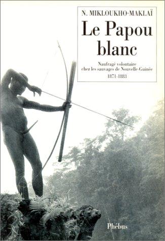 Le Papou blanc : Naufragé volontaire chez les sauvages de Nouvelle-Guinée (1871-1883)