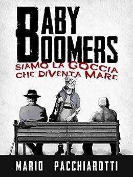 Baby Boomers: Siamo la goccia che diventa mare di [Pacchiarotti, Mario]