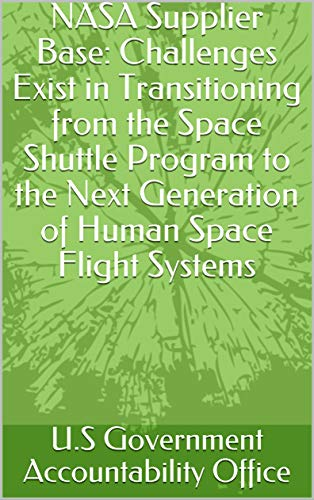 NASA Supplier Base: Challenges Exist in Transitioning from the Space Shuttle Program to the Next Generation of Human Space Flight Systems (English Edition) (Flight Challenge Space)