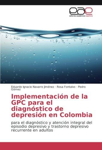 Descargar Libro Implementación de la GPC para el diagnóstico de depresión en Colombia: para el diagnóstico y atención integral del episodio depresivo y trastorno depresivo recurrente en adultos de Eduardo Ignacio Navarro Jiménez