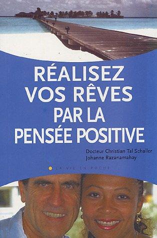 Réalisez vos rêves par la pensée positive : Un moyen puissant pour transformer sa vie afin de créer santé, bohneur et prospérité par Johanne Razanamahay, Christian Tal Schaller