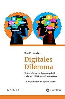 Digitales Dilemma: Unternehmen im Spannungsfeld zwischen Effizienz und Innovation - Ein Wegweiser in die digitale Zukunft von [Hölscher, Bert F.]