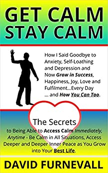 GET CALM, STAY CALM: How I Said Goodbye to Anxiety, Self-Loathing and Depression and Now Grow in Success, Happiness, Joy, Love and Fulfilment...Every Day... and How You Can Too. (English Edition) par [Furnevall, David]