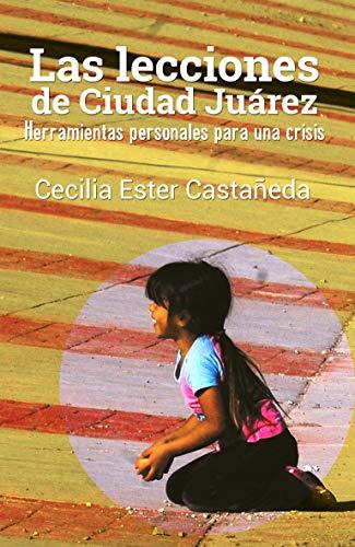 Las lecciones de Ciudad Juárez: Herramientas personales para una crisis por Cecilia Ester Castañeda