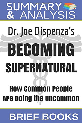 Summary and Analysis: Dr. Joe Dispenza's Becoming Supernatural: How Common People Are Doing The Uncommon