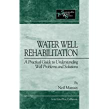 Water Well Rehabilitation: A Practical Guide to Understanding Well Problems and Solutions (Sustainable Well Series)