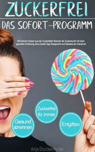 Zuckerfrei. Das Sofort-Programm. Hilf Deinem Körper aus der Zuckerfalle. Beende die Zuckersucht mit einer gesunden Ernährung ohne Zucker. Sag Übergewicht und Diabetes den Kampf an. -