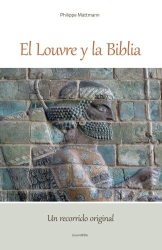 El Louvre y la Biblia, Un recorrido inédito y original: Un lector de la Biblia visita el Louvre, Desde la antigua Babilonia Hasta el cristianismo original. por Philippe Mattmann