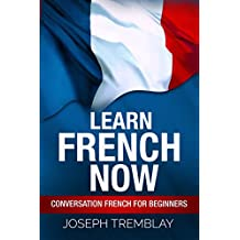 Learn French Now: Conversational French for Beginners (English Edition)
