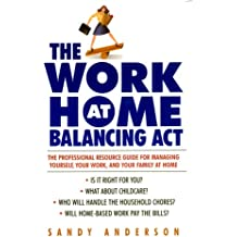 The Work at Home Balancing Act: The Professional Resource Guide for Managing Yourself, Your Work, and Your Family at Home
