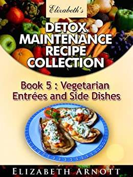 Detox Maintenance Recipe Collection Book 5: Vegetarian Entrées and Side Dishes - 20 recipes by [Arnott, Elizabeth]