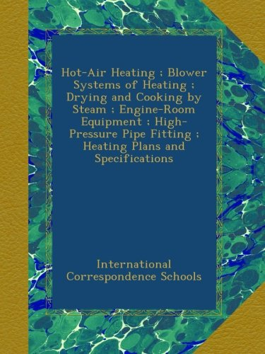 Hot-Air Heating ; Blower Systems of Heating ; Drying and Cooking by Steam ; Engine-Room Equipment ; High-Pressure Pipe Fitting ; Heating Plans and Specifications -