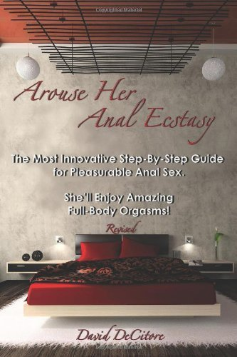 Arouse Her Anal Ecstasy - Revised: The Most Innovative Step-By-Step Guide for Pleasurable Anal Sex. She'll Enjoy Amazing Full-Body Orgasms! by DeCitore, David (2012) Paperback