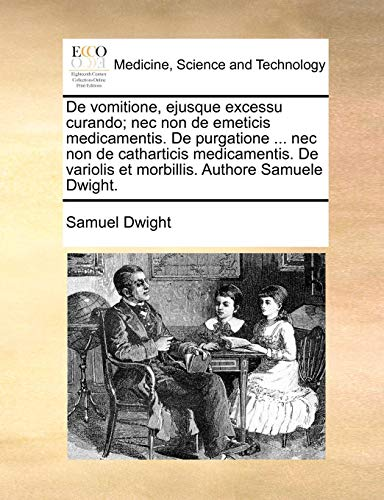 De vomitione, ejusque excessu curando; nec non de emeticis medicamentis. De purgatione ... nec non de catharticis medicamentis. De variolis et morbillis. Authore Samuele Dwight.