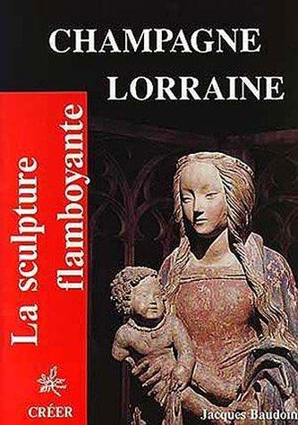 Champagne-Lorraine : La sculpture flamboyante par Jacques Baudouin