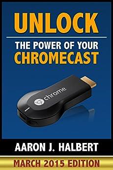 Unlock the Power of Your Chromecast (English Edition) von [Halbert, Aaron]