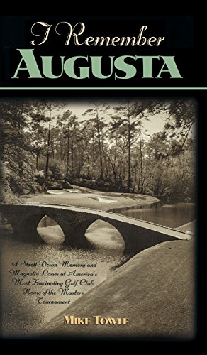 I Remember Augusta: A Stroll Down Memory and Magnolia Lane of America's Most Fascinating Golf Club, Home of the Masters Tournament por Mike Towle