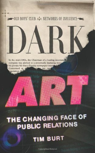 Dark Art: The Changing Face of Public Relations: Written by Tim Burt, 2012 Edition, Publisher: Elliott & Thompson Limited [Hardcover]