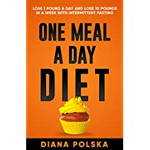 One Meal a Day Diet: Lose 1 Pound a Day and Lose 10 Pounds in a Week with Intermittent Fasting For Women and Men (Intermittent Fasting For Men and Women) (English Edition)
