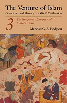 The Venture of Islam, Volume 3: The Gunpower Empires and Modern Times (Venture of Islam Vol. 3) by [Hodgson, Marshall G. S.]
