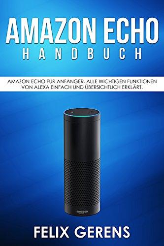 Amazon Echo Handbuch: Amazon Echo für Anfänger. Alle wichtigen Funktionen von Alexa einfach und übersichtlich erklärt.