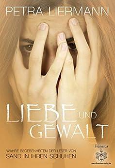 """Liebe und Gewalt: Wahre Begebenheiten der Leser von """"Sand in ihren Schuhen"""" von [Liermann, Petra]"""