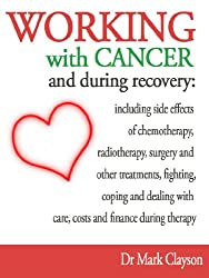 Working with cancer and during recovery: including side effects of chemotherapy, radiotherapy, surgery and other treatments, fighting, coping and dealing ... and finance during therapy (English Edition)