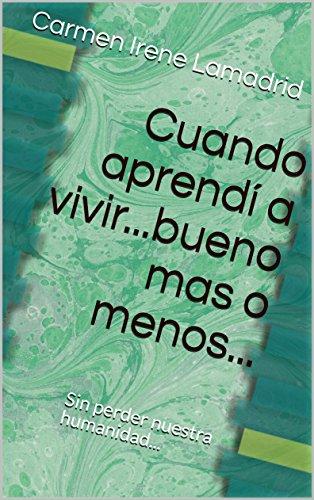 Cuando aprendí a vivir...bueno mas o menos...: Sin perder nuestra humanidad... por Carmen Irene Lamadrid