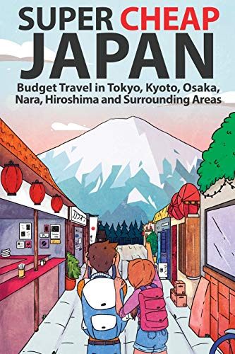 Super Cheap Japan: Budget Travel in Tokyo, Kyoto, Osaka, Nara, Hiroshima and Surrounding Areas