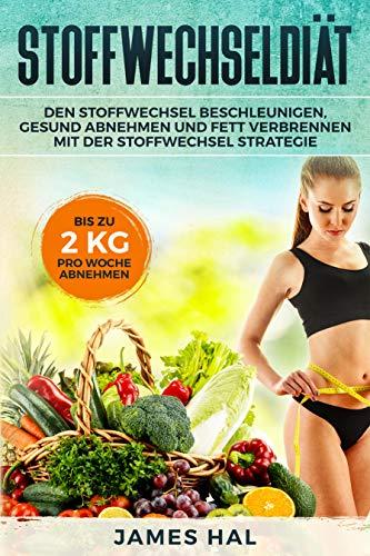 Stoffwechseldiät: Den Stoffwechsel beschleunigen, gesund Abnehmen und Fett verbrennen mit der Stoffwechsel Strategie. Bis zu 2 kg pro Woche Abnehmen -