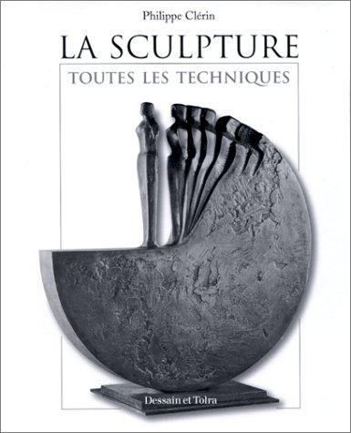 LA SCULPTURE. Toutes les techniques par Philippe Clérin