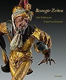 Bewegte Zeiten: Der Bildhauer Erasmus Grasser