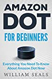 Amazon Dot: Amazon Dot For Beginners - Everything You Need To Know About Amazon Dot Now (Amazon Dot User Guide, Amazon Dot Echo)