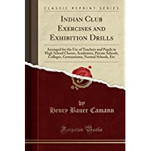 Indian Club Exercises and Exhibition Drills: Arranged for the Use of Teachers and Pupils in High School Classes, Academies, Private Schools, Colleges, Gymnasiums, Normal Schools, Etc (Classic Reprint)