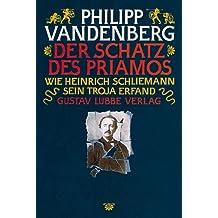 Der Schatz der Priamos: Wie Heinrich Schliemann sein Troja erfand