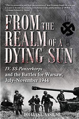 From the Realm of a Dying Sun: Iv. Ss-Panzerkorps and the Battles for Warsaw, July-November 1944 (Volume 1)