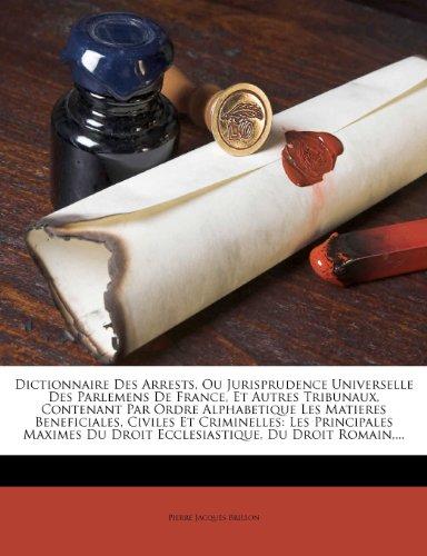 Dictionnaire Des Arrests, Ou Jurisprudence Universelle Des Parlemens de France, Et Autres Tribunaux, Contenant Par Ordre Alphabetique Les Matieres ... Du Droit Ecclesiastique, Du Droit Romain, ...
