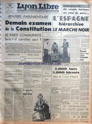 LYON LIBRE du 19/08/1946 - RENTREE PARLEMENTAIRE DEMAIN EXAMEN DE LA CONSTITUTION - LE PARTI COMMUNISTE FERA T IL CAVALIER SEUL - REFERENDUM DU 5 MAI - PROJET ACTUEL - PREAMBULE - ASSEMBLEES - PRESIDENT DE LA REPUBLIQUE - CONSEIL SUPERIEUR DE LA MAGISTRATURE - CONTROLE DE LA CONSTITUTIONNALITE DES LOIS - LA BATAILLE DE LA CONSTITUTION - LE BILLET DU SOIR DE GUY VERDOT - LES LENDEMAINS QUI DECHANTENT - DU SIMPLE BARMAN AU CHEF DE GARE - L'ESPAGNE HIERARCHISE LE MARCHE NOIR - CI GIT MUSSOLINI - P