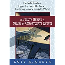 The Truth Behind A Series of Unfortunate Events: Eyeballs, Leeches, Hypnotism and Orphans --- Exploring Lemony Snicket's World by Lois H. Gresh (2004-10-07)