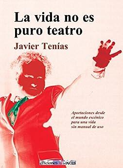 La vida no es puro teatro: Aportaciones desde el mundo escénico para una vida sin manual de uso (Spanish Edition) by [Tenías, Javier]